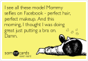 i-see-all-these-model-mommy-selfies-on-facebook-perfect-hair-perfect-makeup-and-this-morning-i-thought-i-was-doing-great-just-putting-a-bra-on-damn-937a1